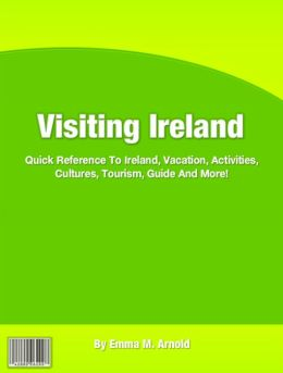 Visiting Ireland: Quick Reference To Ireland, Vacation, Activities, Cultures, Tourism, Guide And More!