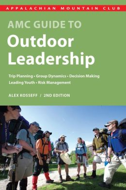 AMC Guide to Outdoor Leadership: Trip Planning * Group Dynamics * Decision Making * Leading Youth * Risk Management