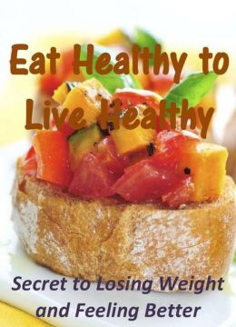 Eat Healthy to Live Healthy: Secret to Losing Weight and Feeling Better