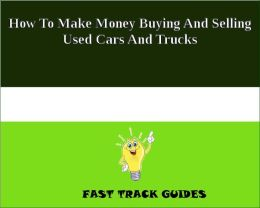How To Make Money Buying And Selling Used Cars And Trucks