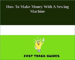 How To Make Money With A Sewing Machine