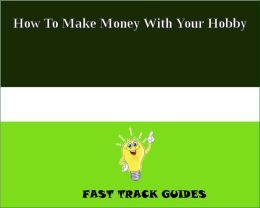 How To Make Money With Your Hobby