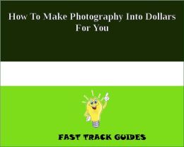 How To Make Photography Into Dollars For You