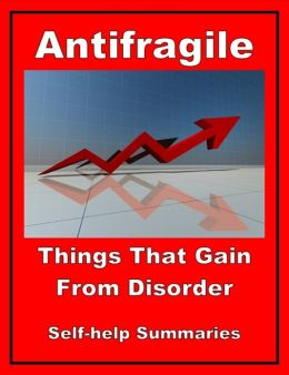 Self-help Summary - Antifragile: Things That Gain From Disorder