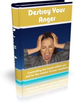 Destroy Your Anger - Controlling The Beast Within You And Be The Master Of Your Emotions