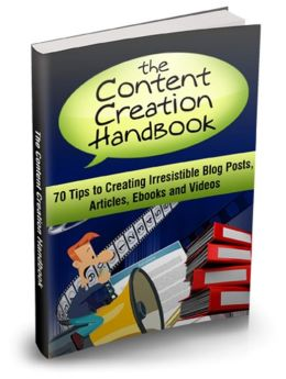 Content Creation Handbook - 70 Tips To Creating Irresistible Blog Posts, Articles, Ebooks And Videos