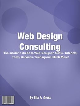 Web Design Consulting: The Insider's Guide To Web Designer, Basic, Tutorials, Tools, Services, Training And Much More!