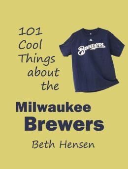 101 Cool Things about the Milwaukee Brewers