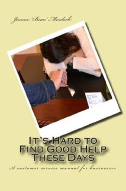 It's Hard to Find Good Help These Days: A Customer Service Manual for Businesses