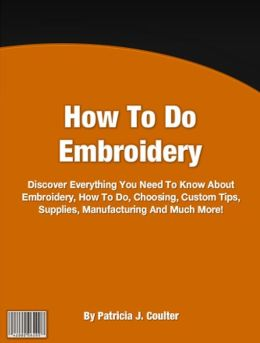 How To Do Embroidery: Discover Everything You Need To Know About Embroidery, How To Do, Choosing, Custom Tips, Supplies, Manufacturing And Much More!