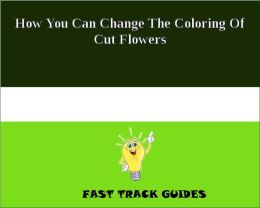 How You Can Change The Coloring Of Cut Flowers