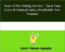 Start A Pet-Sitting Service - Turn Your Love of Animals into a Profitable New Venture
