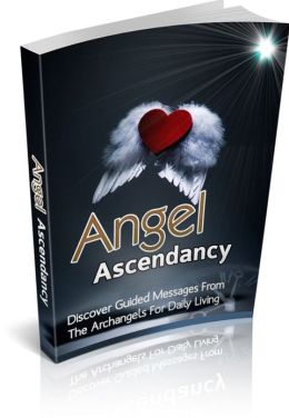 Angel Ascendancy - Discover Guided Messages From The Archangels For Daily Living