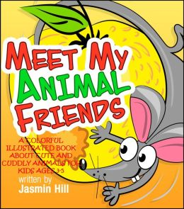 Meet My Animal Friends: A Colorful Illustrated Book About Cute And Cuddly Animals For Ages 3-5