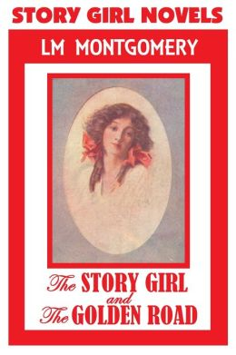 Anne of Green Gables Author, STORY GIRL NOVELS, by Lucy Maud Montgomery (Includes The Story Girl & The Golden Road)