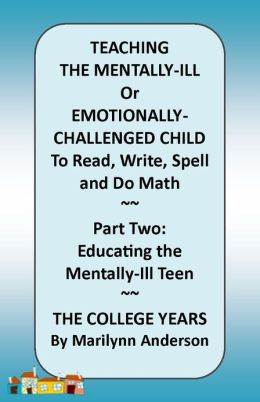 TEACHING THE MENTALLY-ILL Or Emotionally-Challenged Child TO READ, Write, Spell, and do Math ~~ PART TWO: Educating the Mentally-Ill Teen ~~ The College Years