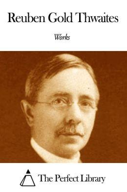 Works of Reuben Gold Thwaites
