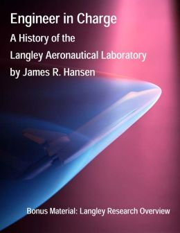 Engineer in Charge: A History of the Langley Aeronautical Laboratory, 1917-1958 (Annotated and Illustrated)