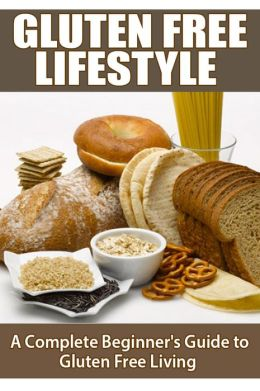 Gluten Free Lifestyle - A Complete Beginners Guide to Gluten Free Living
