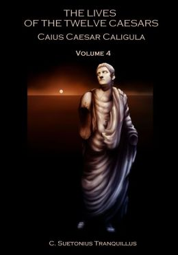 The Lives of the Twelve Caesars : Caius Caesar Caligula, Volume 4 (Illustrated)