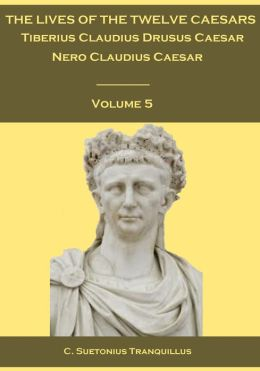 The Lives of the Twelve Caesars : Tiberius Claudius Drusus Caesar, Nero Claudius Caesar, Volume 5 (Illustrated)