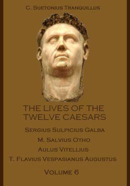 The Lives of the Twelve Caesars : Sergius Sulpicius Galba, M. Salvius Otho, Aulus Vitellius, T. Flavius Vespasianus Augustus, Volume 6 (Illustrated)