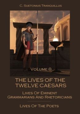The Lives of the Twelve Caesars : Lives of Eminent Grammarians and Rhetoricians, Lives of the Poets, Volume 8 (Illustrated)