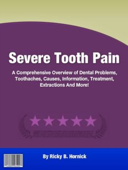 Severe Tooth Pain: A Comprehensive Overview of Dental Problems, Toothaches, Causes, Information, Treatment, Extractions And More!