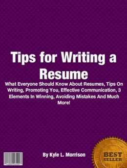 Tips For Writing A Resume: What Everyone Should Know About Resume, Tips On Writing, Help, Effective, 3 Elements In Winning, Avoiding Mistakes And Much More!