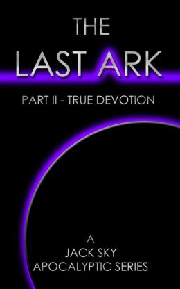 THE LAST ARK Part II-True Devotion, A story of the survival of Christ's Church during His coming Tribulation (for Tom Clancy, Malachi Martin, Patience Prence, Joel Rosenberg... fans)