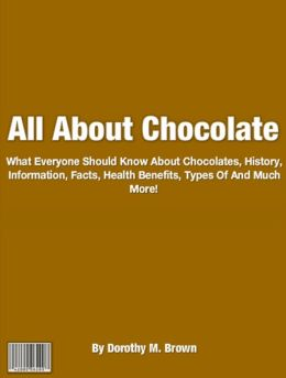 All About Chocolate: What Everyone Should Know About Chocolates, History, Information, Facts, Health Benefits, Types Of And Much More!
