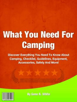 What You Need For Camping: Discover Everything You Need To Know About Camping, Checklist, Guidelines, Equipment, Accessories, Safety And More!