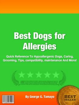 Best Dogs for Allergies: Quick Reference To Hypoallergenic Dogs, Caring, Grooming, Tips, compatibility, maintenance And More!