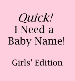 Quick! I Need a Baby Name: Girls' Edition