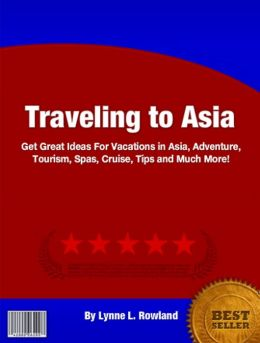 Traveling to Asia: Great Ideas for Vacations in Asia, Adventure, Tourism, Spas, Cruise, Tips and Much More!
