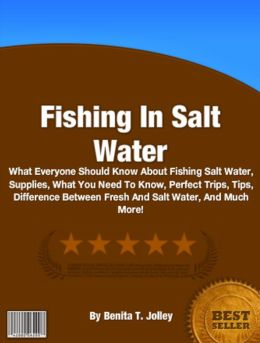Fishing In Salt Water: What Everyone Should Know About Fishing Salt Water, Supplies, What You Need To Know, Perfect Trips, Tips, Difference Between Fresh And Salt Water, And Much More!