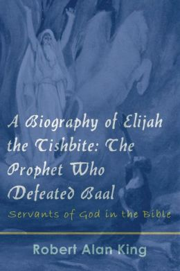 A Biography of Elijah the Tishbite: The Prophet Who Defeated Baal