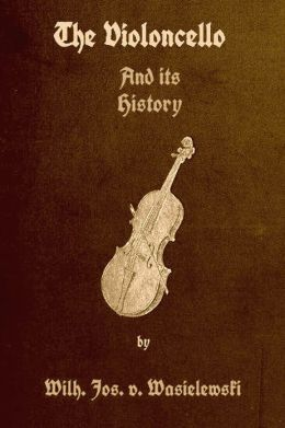 The Violoncello and Its History with Illustrations by Wilhelm Joseph von Wasielewski