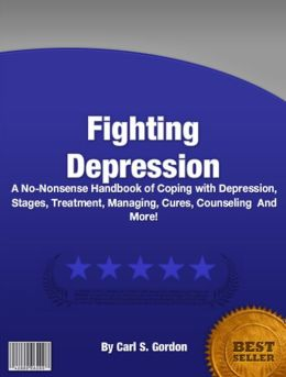 Fighting Depression: A No-Nonsense Handbook of Coping with Depression, Stages, Treatment, Managing, Cures, Counseling And More!