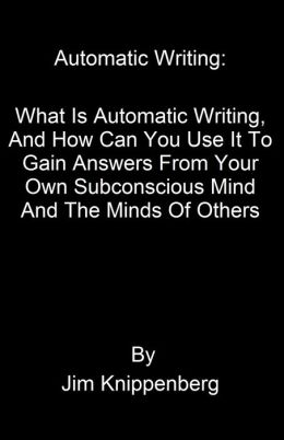 Automatic Writing: What Is Automatic Writing, And How Can You Use It To Gain Answers From Your Own Subconscious Mind And The Minds Of Others