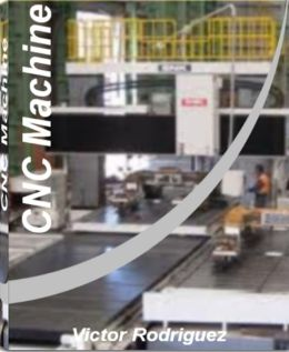 CNC Machine: Quick Reference to CNC Programming, Data Transfer, Pad Printing, CNC Machine Training and More With This CNC Machining Handbook