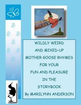 WILDLY WEIRD And MIXED-UP MOTHER GOOSE RHYMES For Your Pleasure In The Storybook ~~ Book One