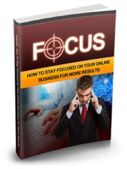 Focus: How To Stay Focused On Your Online Business For More Results