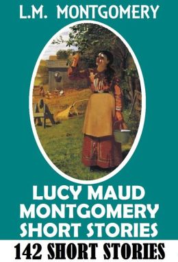 Anne of Green Gables Author: L M MONTGOMERY SHORT STORIES (Includes 142 short stories written from 1896 to 1922)