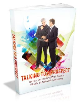 Talking To A Prospect: Tactics On Dealing With People Wisely In Network Marketing