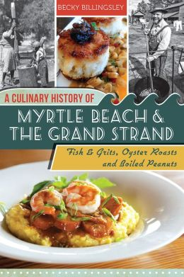 A Culinary History of Myrtle Beach and the Grand Strand: Fish and Grits, Oyster Roasts and Boiled Peanuts