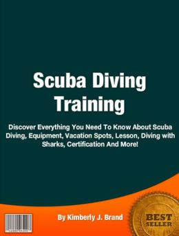 Scuba Diving Training: Discover Everything You Need To Know About About Scuba Diving, Equipment, Vacation Spots, Lesson, Diving with Sharks, Certification And More!