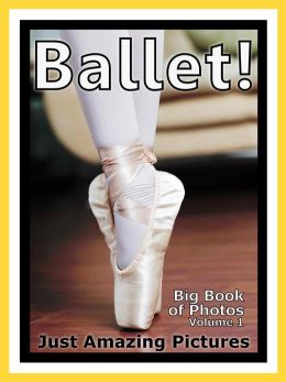 Just Ballet Dancing Photos! Big Book of Photographs & Pictures of Ballet Dancers, Vol. 1