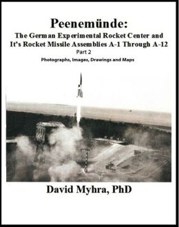 Peenemunde: The German Experimental Rocket Center and Its Rocket Missile Assemblies A-1 Through A-12 Part 2 Photographs, Images, Drawings and Maps Volume 1
