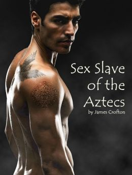 Sex Slave of the Aztecs (ADULTS ONLY: Gay Forced Rough Sex Kidnapped BDSM Domination Submission Kidnapping Gangbang Paranormal Alien Monster XXX Gay Sex. NOOK book )